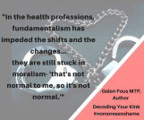 In the health professions, fundamentalism has impeded the shifts and the changes.... the psychological professions are still stuck in moralism- -that's not normal to me, so it's not norm